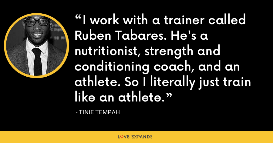 I work with a trainer called Ruben Tabares. He's a nutritionist, strength and conditioning coach, and an athlete. So I literally just train like an athlete. - Tinie Tempah