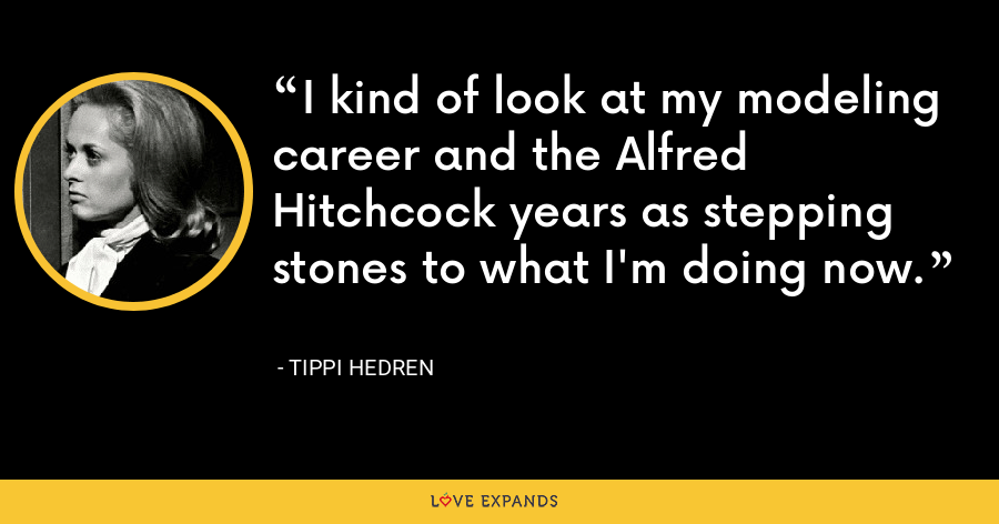 I kind of look at my modeling career and the Alfred Hitchcock years as stepping stones to what I'm doing now. - Tippi Hedren