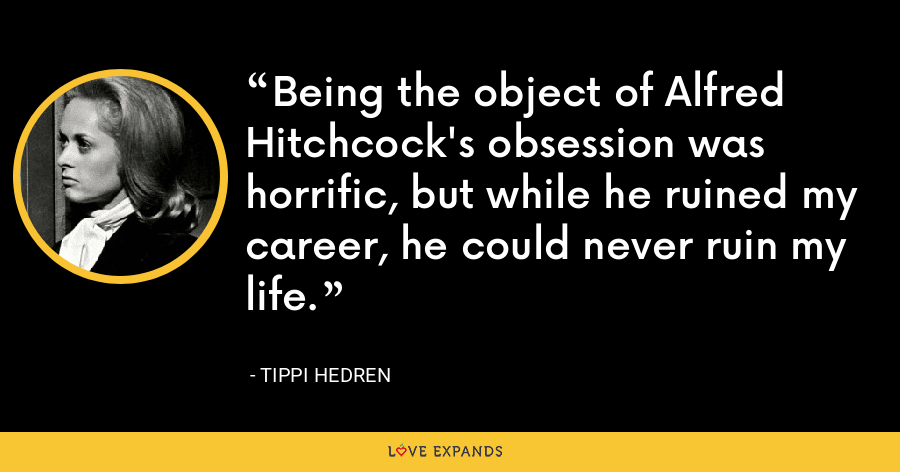 Being the object of Alfred Hitchcock's obsession was horrific, but while he ruined my career, he could never ruin my life. - Tippi Hedren