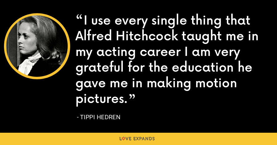 I use every single thing that Alfred Hitchcock taught me in my acting career I am very grateful for the education he gave me in making motion pictures. - Tippi Hedren