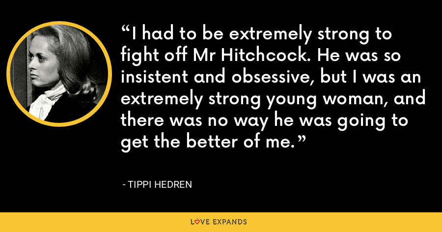 I had to be extremely strong to fight off Mr Hitchcock. He was so insistent and obsessive, but I was an extremely strong young woman, and there was no way he was going to get the better of me. - Tippi Hedren