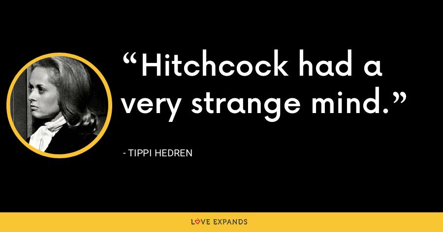 Hitchcock had a very strange mind. - Tippi Hedren