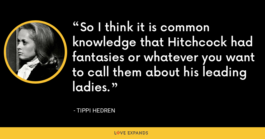 So I think it is common knowledge that Hitchcock had fantasies or whatever you want to call them about his leading ladies. - Tippi Hedren