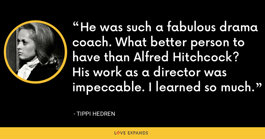 He was such a fabulous drama coach. What better person to have than Alfred Hitchcock? His work as a director was impeccable. I learned so much. - Tippi Hedren