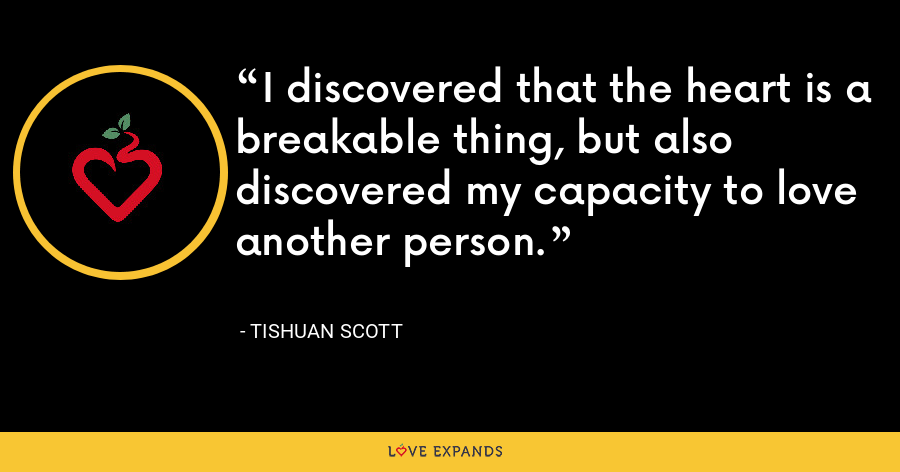 I discovered that the heart is a breakable thing, but also discovered my capacity to love another person. - Tishuan Scott