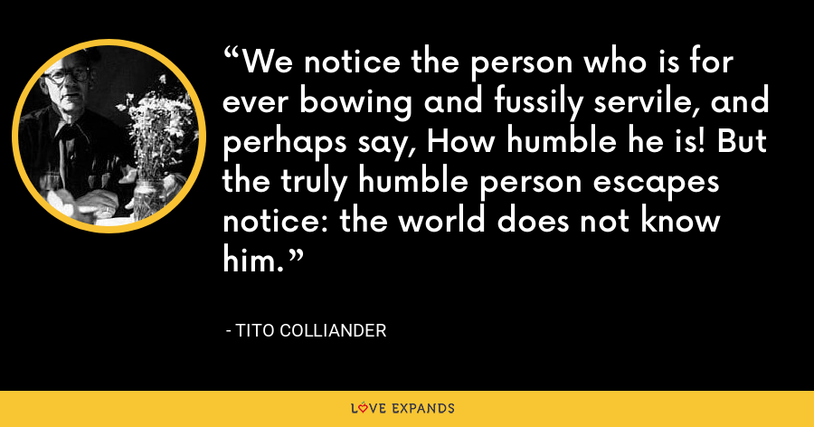 We notice the person who is for ever bowing and fussily servile, and perhaps say, How humble he is! But the truly humble person escapes notice: the world does not know him. - Tito Colliander