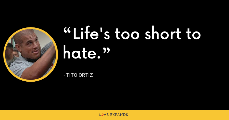 Life's too short to hate. - Tito Ortiz