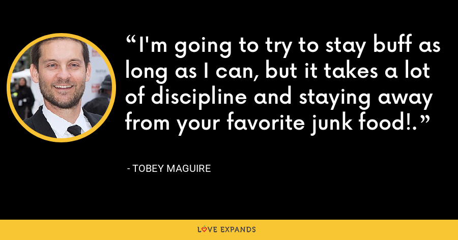 I'm going to try to stay buff as long as I can, but it takes a lot of discipline and staying away from your favorite junk food!. - Tobey Maguire