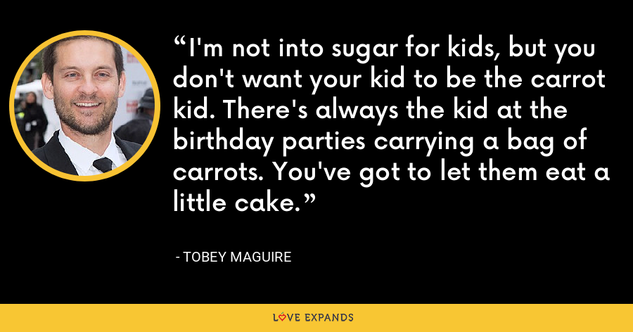 I'm not into sugar for kids, but you don't want your kid to be the carrot kid. There's always the kid at the birthday parties carrying a bag of carrots. You've got to let them eat a little cake. - Tobey Maguire