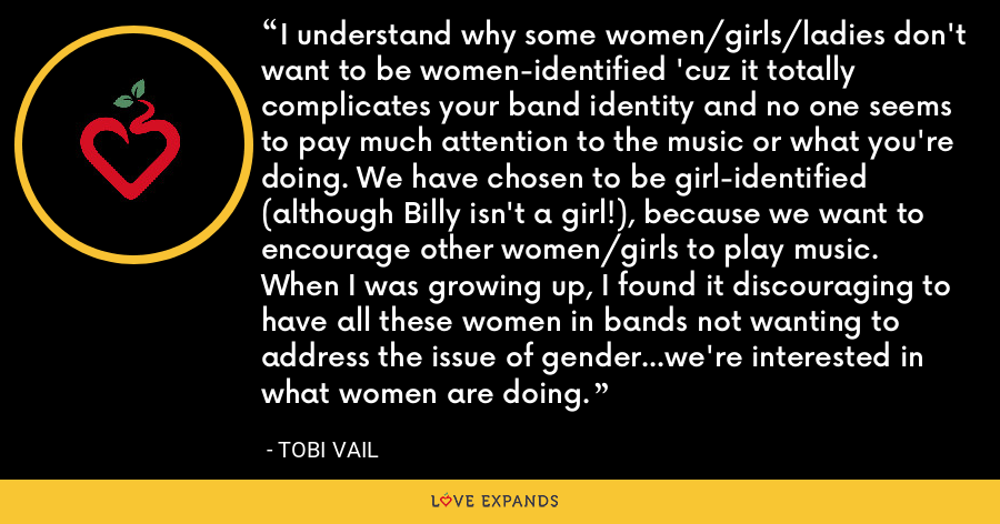 I understand why some women/girls/ladies don't want to be women-identified 'cuz it totally complicates your band identity and no one seems to pay much attention to the music or what you're doing. We have chosen to be girl-identified (although Billy isn't a girl!), because we want to encourage other women/girls to play music. When I was growing up, I found it discouraging to have all these women in bands not wanting to address the issue of gender...we're interested in what women are doing. - Tobi Vail