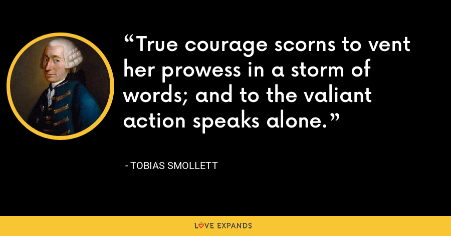 True courage scorns to vent her prowess in a storm of words; and to the valiant action speaks alone. - Tobias Smollett