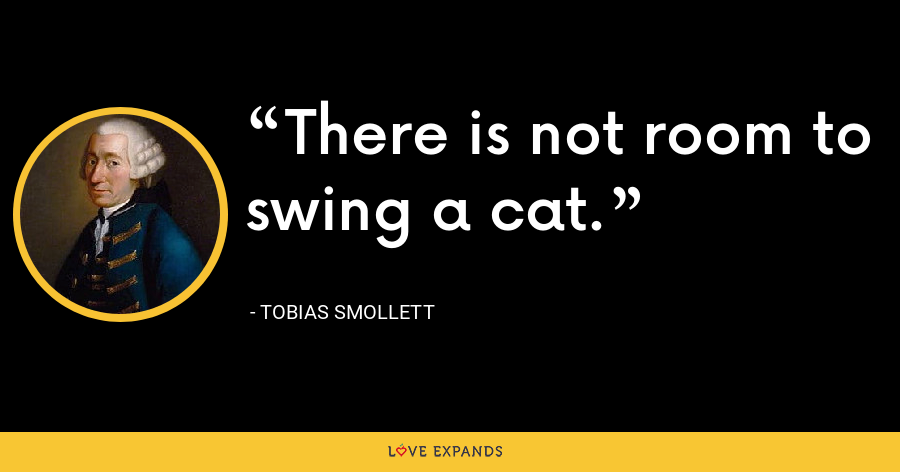 There is not room to swing a cat. - Tobias Smollett