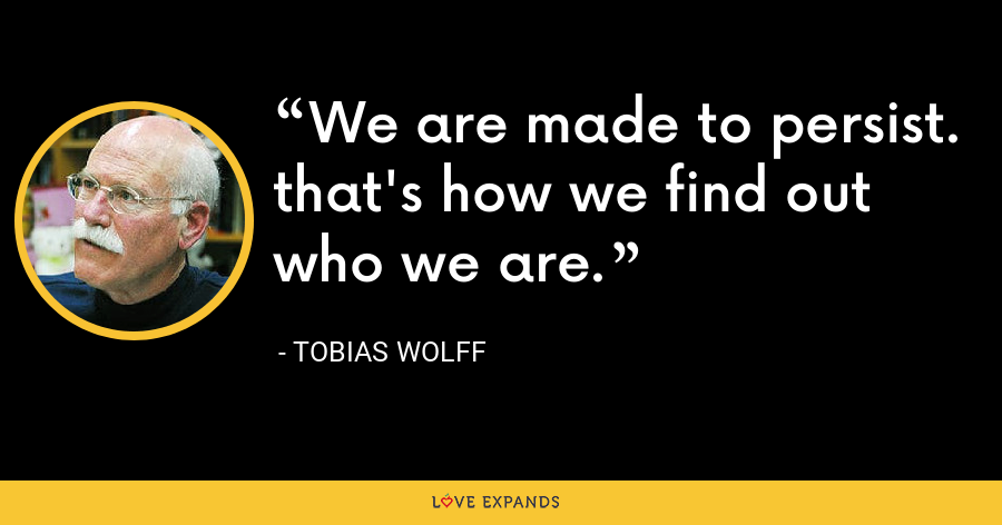 We are made to persist. that's how we find out who we are. - Tobias Wolff