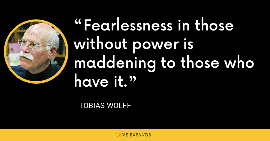 Fearlessness in those without power is maddening to those who have it. - Tobias Wolff
