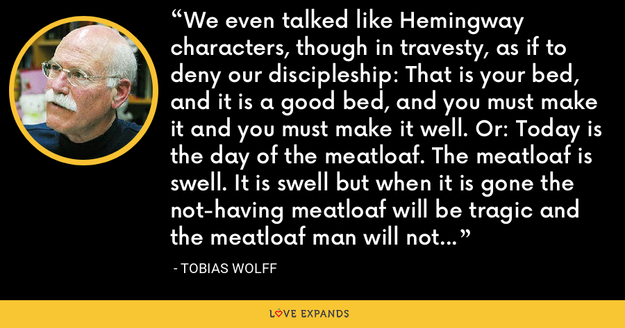 We even talked like Hemingway characters, though in travesty, as if to deny our discipleship: That is your bed, and it is a good bed, and you must make it and you must make it well. Or: Today is the day of the meatloaf. The meatloaf is swell. It is swell but when it is gone the not-having meatloaf will be tragic and the meatloaf man will not come anymore. - Tobias Wolff