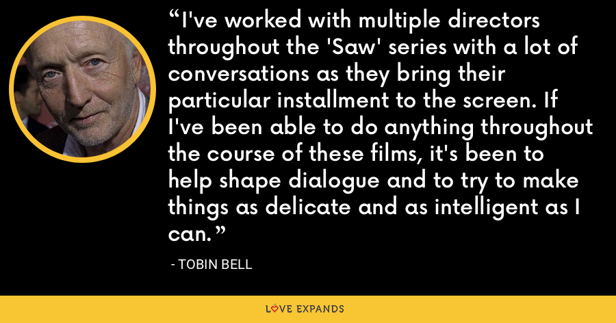 I've worked with multiple directors throughout the 'Saw' series with a lot of conversations as they bring their particular installment to the screen. If I've been able to do anything throughout the course of these films, it's been to help shape dialogue and to try to make things as delicate and as intelligent as I can. - Tobin Bell