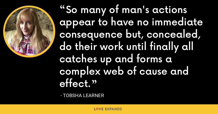 So many of man's actions appear to have no immediate consequence but, concealed, do their work until finally all catches up and forms a complex web of cause and effect. - Tobsha Learner