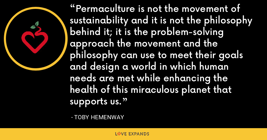 Permaculture is not the movement of sustainability and it is not the philosophy behind it; it is the problem-solving approach the movement and the philosophy can use to meet their goals and design a world in which human needs are met while enhancing the health of this miraculous planet that supports us. - Toby Hemenway