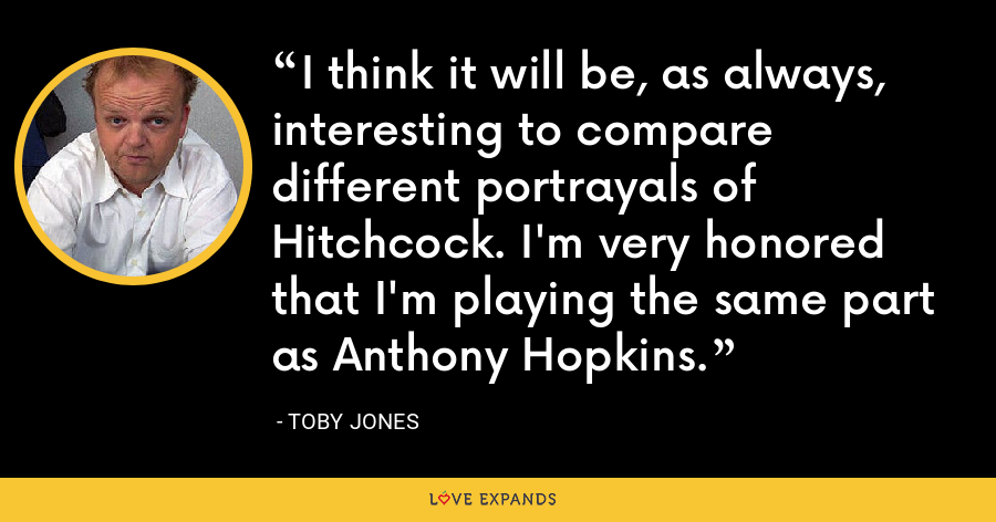 I think it will be, as always, interesting to compare different portrayals of Hitchcock. I'm very honored that I'm playing the same part as Anthony Hopkins. - Toby Jones