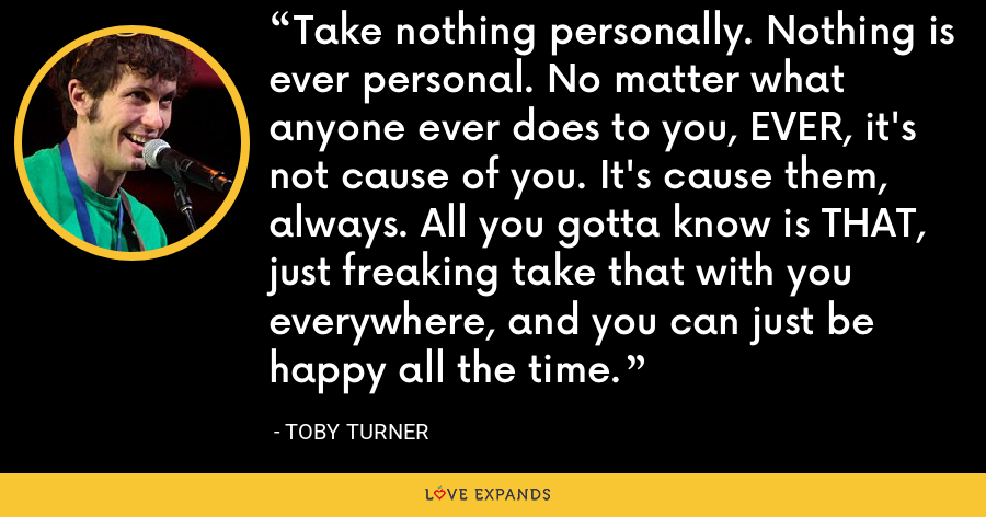 Take nothing personally. Nothing is ever personal. No matter what anyone ever does to you, EVER, it's not cause of you. It's cause them, always. All you gotta know is THAT, just freaking take that with you everywhere, and you can just be happy all the time. - Toby Turner