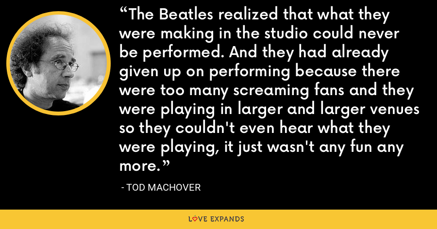 The Beatles realized that what they were making in the studio could never be performed. And they had already given up on performing because there were too many screaming fans and they were playing in larger and larger venues so they couldn't even hear what they were playing, it just wasn't any fun any more. - Tod Machover