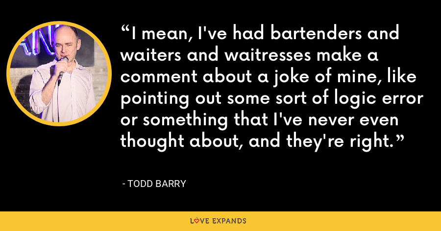 I mean, I've had bartenders and waiters and waitresses make a comment about a joke of mine, like pointing out some sort of logic error or something that I've never even thought about, and they're right. - Todd Barry