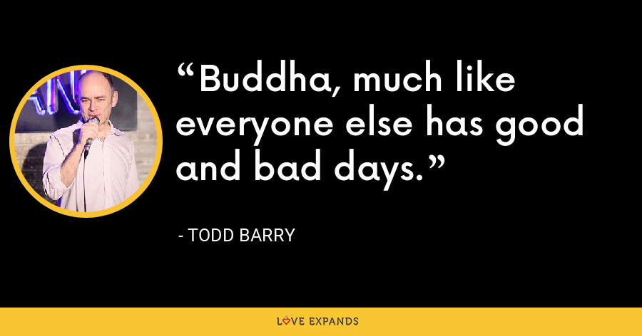 Buddha, much like everyone else has good and bad days. - Todd Barry