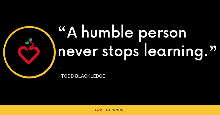 A humble person never stops learning. - Todd Blackledge