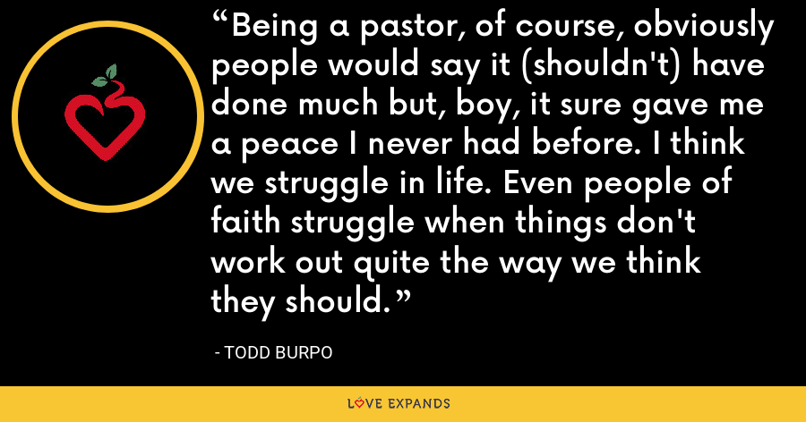 Being a pastor, of course, obviously people would say it (shouldn't) have done much but, boy, it sure gave me a peace I never had before. I think we struggle in life. Even people of faith struggle when things don't work out quite the way we think they should. - Todd Burpo