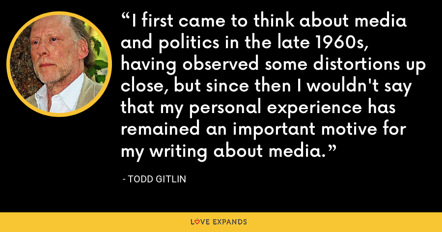 I first came to think about media and politics in the late 1960s, having observed some distortions up close, but since then I wouldn't say that my personal experience has remained an important motive for my writing about media. - Todd Gitlin