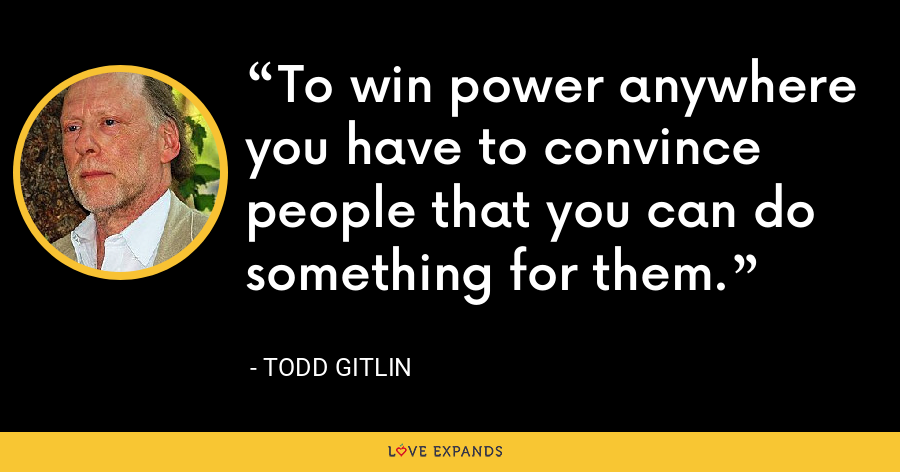 To win power anywhere you have to convince people that you can do something for them. - Todd Gitlin