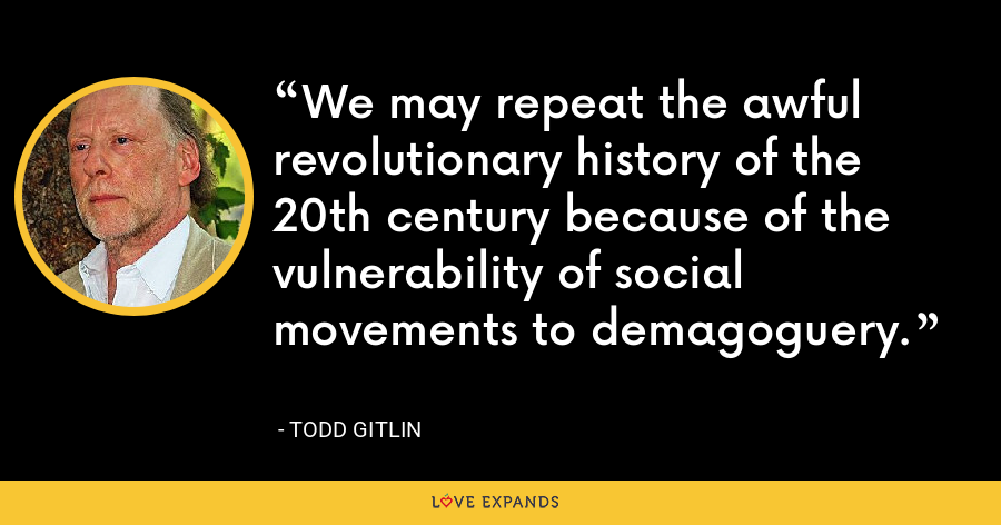 We may repeat the awful revolutionary history of the 20th century because of the vulnerability of social movements to demagoguery. - Todd Gitlin