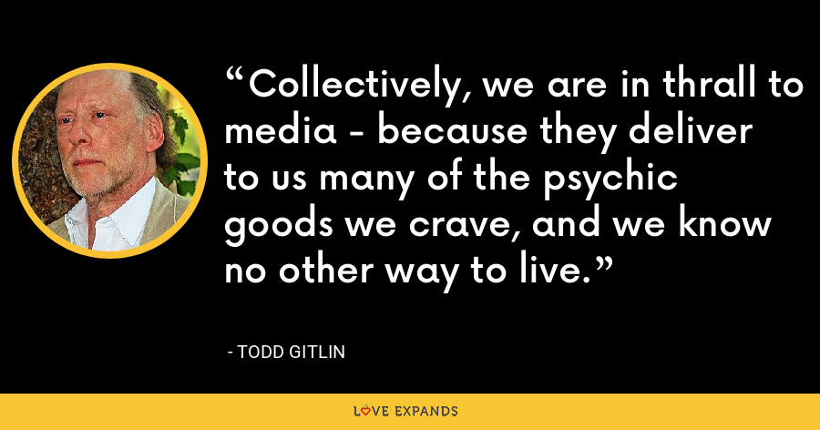 Collectively, we are in thrall to media - because they deliver to us many of the psychic goods we crave, and we know no other way to live. - Todd Gitlin