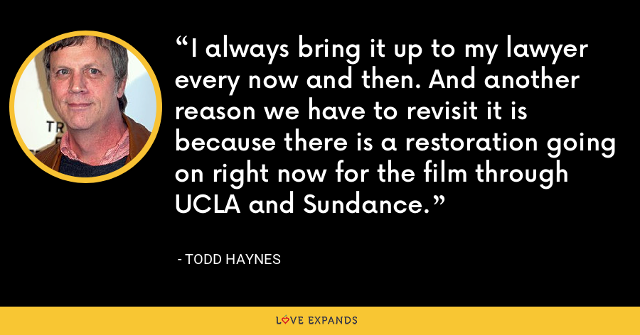 I always bring it up to my lawyer every now and then. And another reason we have to revisit it is because there is a restoration going on right now for the film through UCLA and Sundance. - Todd Haynes
