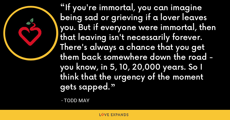 If you're immortal, you can imagine being sad or grieving if a lover leaves you. But if everyone were immortal, then that leaving isn't necessarily forever. There's always a chance that you get them back somewhere down the road - you know, in 5, 10, 20,000 years. So I think that the urgency of the moment gets sapped. - Todd May