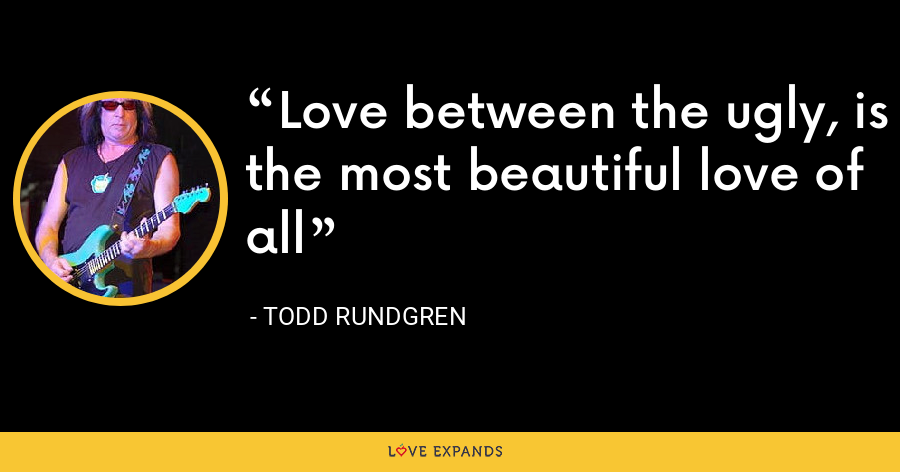 Love between the ugly, is the most beautiful love of all - Todd Rundgren