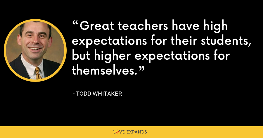 Great teachers have high expectations for their students, but higher expectations for themselves. - Todd Whitaker