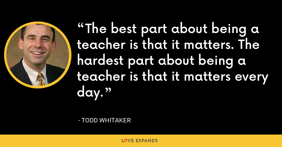 The best part about being a teacher is that it matters. The hardest part about being a teacher is that it matters every day. - Todd Whitaker