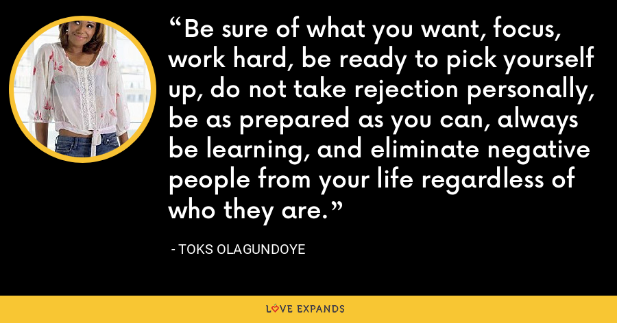 Be sure of what you want, focus, work hard, be ready to pick yourself up, do not take rejection personally, be as prepared as you can, always be learning, and eliminate negative people from your life regardless of who they are. - Toks Olagundoye
