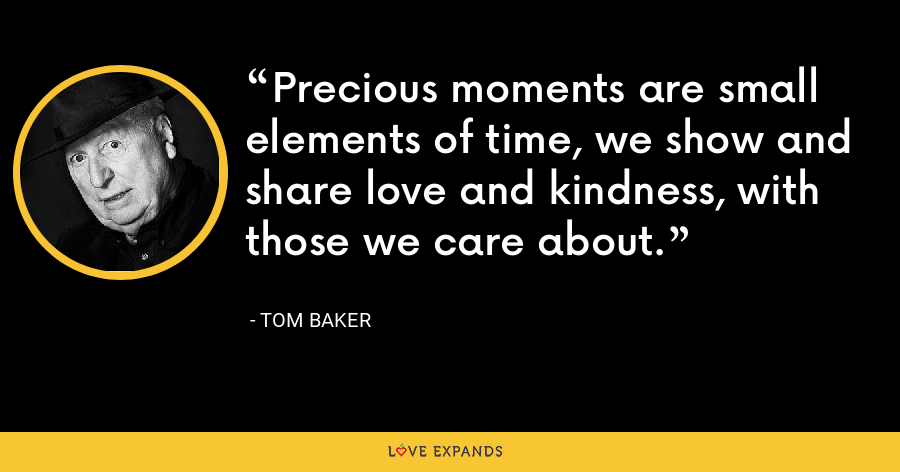 Precious moments are small elements of time, we show and share love and kindness, with those we care about. - Tom Baker