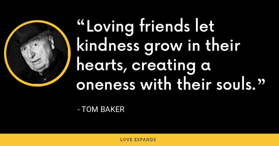 Loving friends let kindness grow in their hearts, creating a oneness with their souls. - Tom Baker