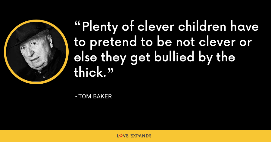 Plenty of clever children have to pretend to be not clever or else they get bullied by the thick. - Tom Baker