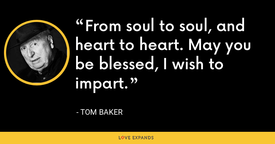 From soul to soul, and heart to heart. May you be blessed, I wish to impart. - Tom Baker