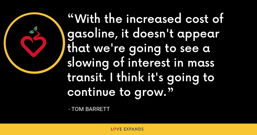 With the increased cost of gasoline, it doesn't appear that we're going to see a slowing of interest in mass transit. I think it's going to continue to grow. - Tom Barrett