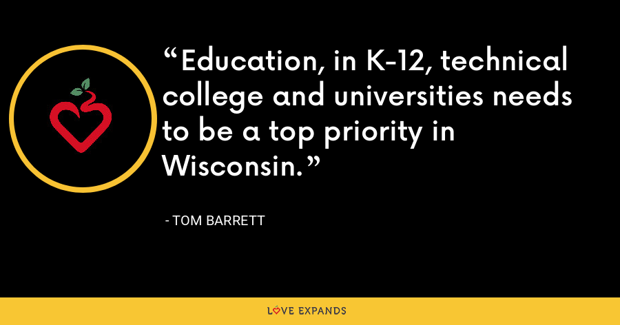 Education, in K-12, technical college and universities needs to be a top priority in Wisconsin. - Tom Barrett
