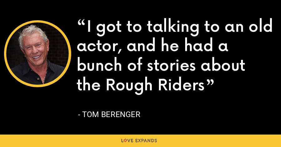 I got to talking to an old actor, and he had a bunch of stories about the Rough Riders - Tom Berenger