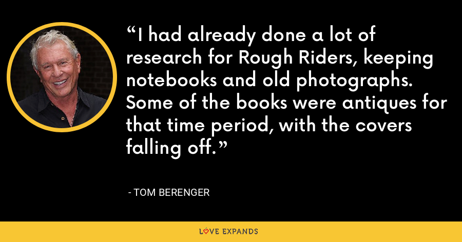I had already done a lot of research for Rough Riders, keeping notebooks and old photographs. Some of the books were antiques for that time period, with the covers falling off. - Tom Berenger