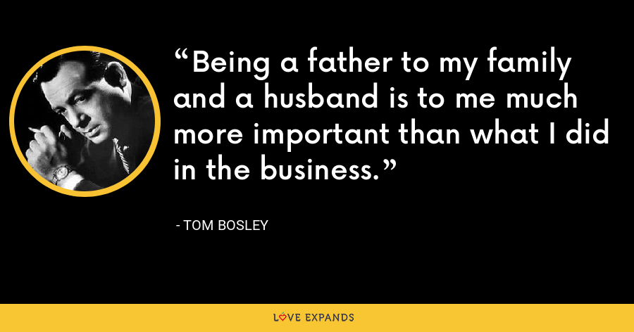 Being a father to my family and a husband is to me much more important than what I did in the business. - Tom Bosley
