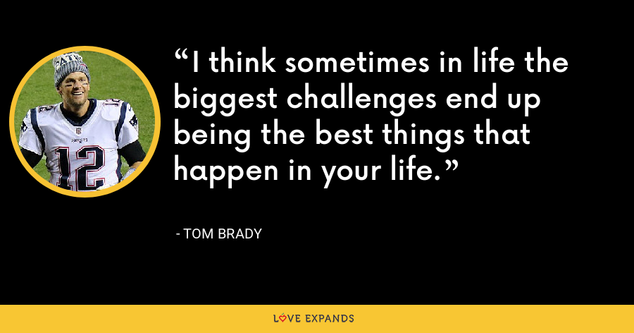 I think sometimes in life the biggest challenges end up being the best things that happen in your life. - Tom Brady