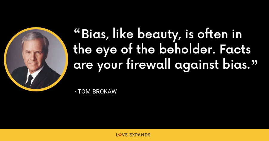 Bias, like beauty, is often in the eye of the beholder. Facts are your firewall against bias. - Tom Brokaw